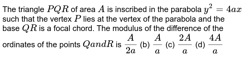 The triangle `P Q R` of area `A` is inscribed in the parabola `y^2=4a x` such that the vertex `P` lies at the vertex of the parabola and the base `Q R` is a focal chord. The modulus of the difference of the ordinates of the   points `Qa n dR` is `A/(2a)`  (b) `A/a`  (c) `(2A)/a`  (d) `(4A)/a`