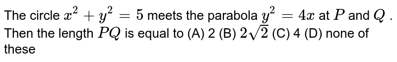 The circle `x^2+y^2=5` meets the parabola `y^2=4x` at `P` and `Q` . Then the length `P Q` is equal to (A) 2 (B) `2sqrt(2)`  (C) 4   (D) none of these