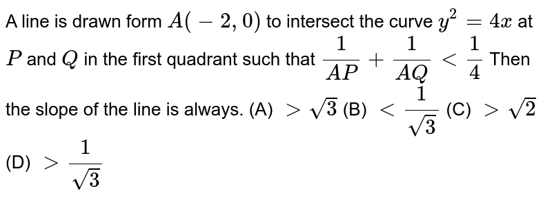 A line is drawn form `A(-2,0)` to intersect the curve `y^2=4x` at `P` and `Q` in the first quadrant such that `1/(A P)+1/(A Q) lt 1/4` Then the slope of the line is always.  (A) `gt sqrt(3)`  (B) `lt 1/(sqrt(3))`   (C) `gt sqrt(2)`  (D) `gt 1/(sqrt(3))`