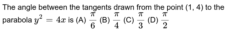 The angle between the tangents drawn from the point (1, 4) to the  parabola `y^2=4x`  is   (A)  `pi/6`  (B) `pi/4`  (C) `pi/3`  (D) `pi/2`