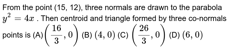 From the point (15, 12), three normals are drawn to the parabola `y^2=4x` . Then centroid and triangle formed by three co-normals points is  (A)`((16)/3,0)`  (B) `(4,0)`  (C) `((26)/3,0)`  (D) `(6,0)`