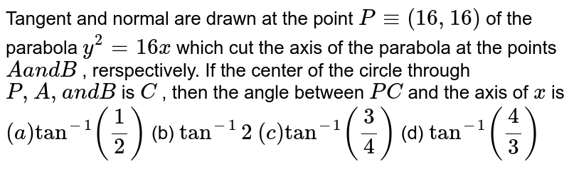 Tangent and normal are drawn at the point `P-=(16 ,16)` of the parabola `y^2=16 x` which cut the axis of the parabola at the points `Aa n dB` , rerspectively. If the center of the circle through `P ,A ,a n dB` is `C` , then the angle between `P C` and the axis of `x` is `(a)tan^(-1)(1/2)`  (b) `tan^(-1)2`  `(c)tan^(-1)(3/4)`  (d) `tan^(-1)(4/3)`