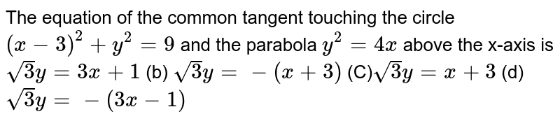 The equation of the common tangent touching the circle `(x-3)^2+y^2=9` and the parabola `y^2=4x` above the x-axis is `sqrt(3)y=3x+1`  (b) `sqrt(3)y=-(x+3)`  `sqrt(2)y=x+3`  (d) `sqrt(3)y=-(3x-1)`