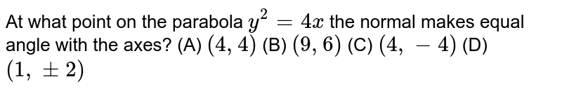 At what point on the parabola `y^2=4x` the normal makes equal angle with the axes?  (A) `(4,4)`  (B) `(9,6)`  (C) `(4,-4)`  (D) `(1,+-2)`