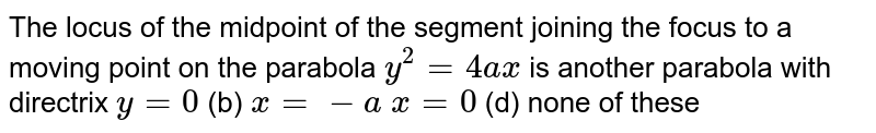 The locus of the midpoint of the segment joining the focus to a moving   point on the parabola `y^2=4a x` is another parabola with directrix `y=0`  (b) `x=-a`  `x=0`  (d) none of these