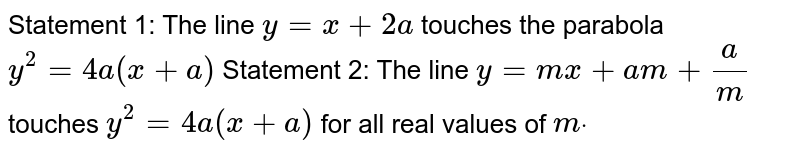 Statement 1: The line `y=x+2a` touches the parabola `y^2=4a(x+a)`  Statement 2: The line `y=m x+a m+a/m` touches `y^2=4a(x+a)` for all real values of `mdot`