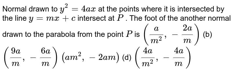 Normal drawn to `y^2=4a x` at the points where it is intersected by the line `y=m x+c` intersect at `P` . The foot of the another normal drawn to the parabola from the point `P` is (a)`(a/(m^2),-(2a)/m)`  (b) `((9a)/m ,-(6a)/m)`  (c)`(a m^2,-2a m)`  (d) `((4a)/(m^2),-(4a)/m)`