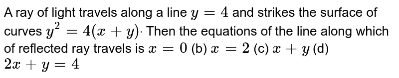 A ray of light travels along a line `y=4` and strikes the surface of curves `y^2=4(x+y)dot` Then the equations of the line along which of reflected ray travels is `x=0`  (b) `x=2`  (c) `x+y`  (d) `2x+y=4`