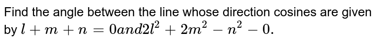 Find the angle between the   line whose direction cosines are given   by `l+m+n=0a n d2l^2+2m^2-n^2-0.`