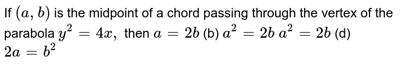 If `(a , b)` is the midpoint of a chord passing through the vertex of the parabola `y^2=4x ,` then `a=2b`  (b) `a^2=2b`  `a^2=2b`  (d) `2a=b^2`
