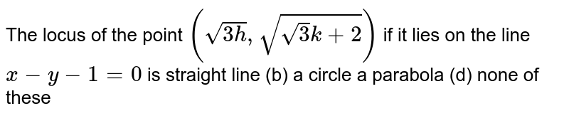 The locus of the point `(sqrt(3h),sqrt(sqrt(3)k+2))` if it lies on the line `x-y-1=0` is straight line   (b) a circle a parabola   (d) none of these