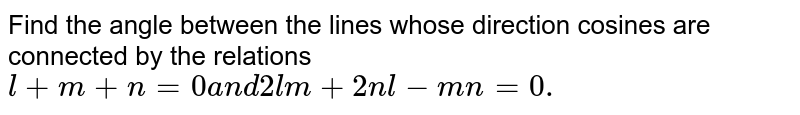 Find the angle between the   lines whose direction cosines are connected by the relations `l+m+n=0a n d2lm+2n l-m n=0.`