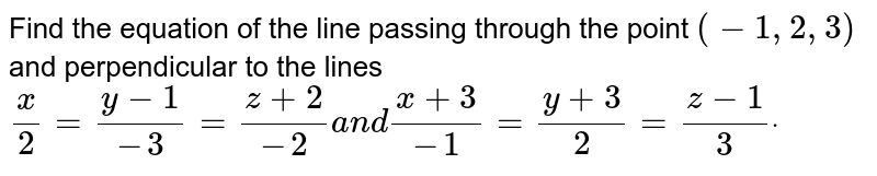 Find the equation of the   line passing through the point `(-1,2,3)` and perpendicular to the   lines `x/2=(y-1)/(-3)=(z+2)/(-2)a n d(x+3)/(-1)=(y+3)/2=(z-1)/3dot`