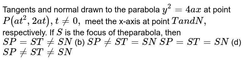 Tangents and normal drawn to the parabola `y^2=4a x` at point `P(a t^2,2a t),t!=0,` meet the x-axis at point `Ta n dN ,` respectively. If `S` is the focus of theparabola, then `S P=S T!=S N`  (b) `S P!=S T=S N`  `S P=S T=S N`  (d) `S P!=S T!=S N`