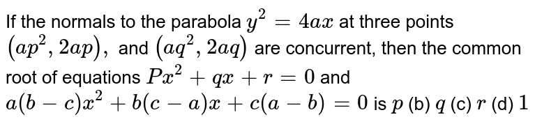 If the normals to the parabola `y^2=4a x` at three points `(a p^2,2a p),` and `(a q^2,2a q)` are concurrent, then the common root of equations `P x^2+q x+r=0` and `a(b-c)x^2+b(c-a)x+c(a-b)=0` is `p`  (b) `q`  (c) `r`  (d) `1`