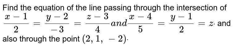 Find the equation of the   line passing through the intersection of `(x-1)/2=(y-2)/(-3)=(z-3)/4a n d(x-4)/5=(y-1)/2=zdot` and also through the point `(2,1,-2)dot`