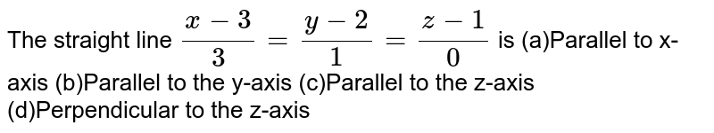 The straight line `(x-3)/3=(y-2)/1=(z-1)/0` is (a)Parallel to x-axis (b)Parallel to the y-axis (c)Parallel to the z-axis (d)Perpendicular to the z-axis