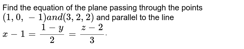 Find the equation of the   plane passing through the points `(1,0,-1)a n d(3,2,2)` and parallel to the line `x-1=(1-y)/2=(z-2)/3dot`