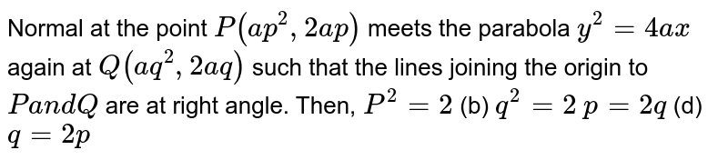 Normal at the point `P(a p^2,2a p)` meets the parabola `y^2=4a x` again at `Q(a q^2,2a q)` such that the lines joining the origin to `Pa n dQ` are at right angle. Then, (a)        `P^2=2`  (b) `q^2=2`  (c)`p=2q`  (d) `q=2p`