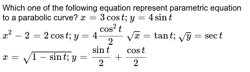 Which one of the following equation represent parametric equation to a   parabolic curve?  `x=3cost ; y=4sint`   `x^2-2=2cost ; y=4cos^2t/2`   `sqrt(x)=tant ;sqrt(y)=sect`   `x=sqrt(1-sint ;)y=sint/2+cost/2`
