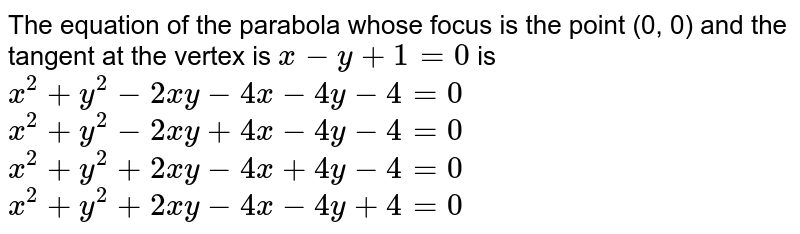 The equation of the parabola whose focus is the point (0, 0) and the   tangent at the vertex is `x-y+1=0` is (a) `x^2+y^2-2x y-4x-4y-4=0`  (b) `x^2+y^2-2x y+4x-4y-4=0`   (c)`x^2+y^2+2x y-4x+4y-4=0`   (d)`x^2+y^2+2x y-4x-4y+4=0`
