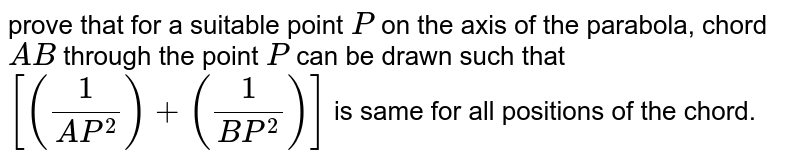 prove that for a suitable point `P` on the axis of the parabola, chord `A B` through the point `P` can be drawn such that `[(1/(A P^2))+(1/(B P^2))]` is same for all positions of the chord.