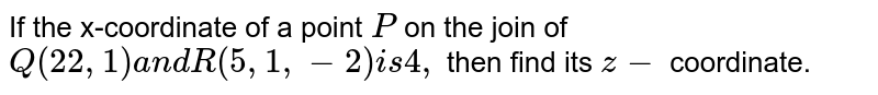If the x-coordinate of a   point `P` on the join of `Q(22,1)a n dR(5,1,-2)i s4,` then find its `z-` coordinate.