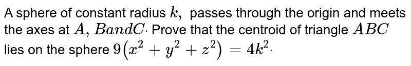 A sphere of constant radius   `k ,` passes through the origin   and meets the axes at `A ,Ba n d Cdot` Prove that the centroid of   triangle `A B C` lies on the sphere `9(x^2+y^2+z^2)=4k^2dot`