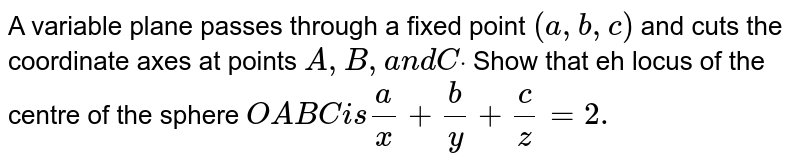 A variable plane passes   through a fixed point `(a ,b ,c)` and cuts the coordinate   axes at points `A ,B ,a n dCdot` Show that eh locus of the   centre of the sphere `O A B Ci s a/x+b/y+c/z=2.`