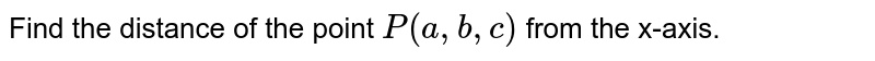 Find the distance of the   point `P(a ,b ,c)` from the x-axis.
