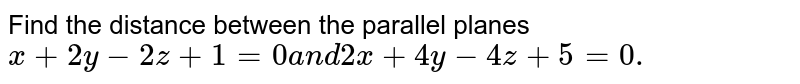 Find the distance between   the parallel planes `x+2y-2z+1=0a n d2x+4y-4z+5=0.`