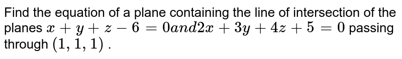 Find the equation of a plane containing the line of intersection   of the planes `x+y+z-6=0a n d2x+3y+4z+5=0` passing through `(1,1,1)` .