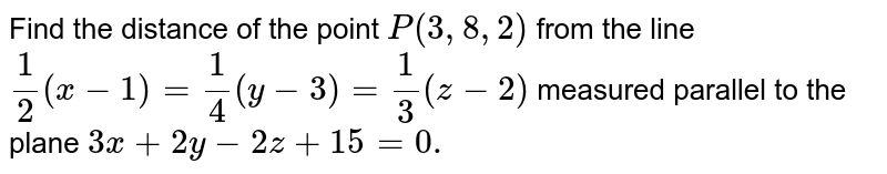 Find the distance of the   point `P(3,8,2)` from the line `1/2(x-1)=1/4(y-3)=1/3(z-2)` measured parallel to the   plane `3x+2y-2z+15=0.`