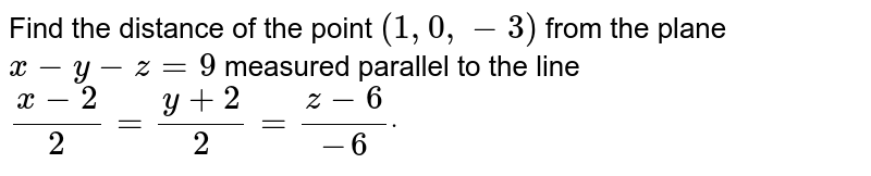 Find the distance of the   point `(1,0,-3)` from the plane `x-y-z=9` measured parallel to the   line `(x-2)/2=(y+2)/2=(z-6)/(-6)dot`