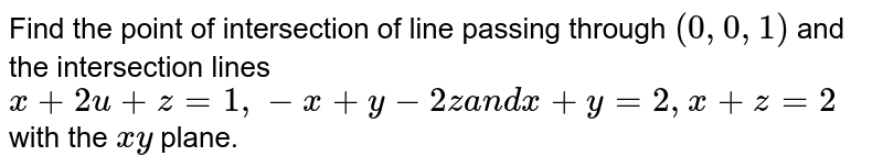 Find the point of intersection of line passing   through `(0,0,1)` and the intersection lines `x+2u+z=1,-x+y-2za n dx+y=2,x+z=2` with the `x y` plane.