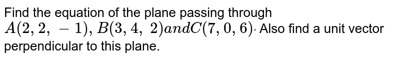Find the equation of the   plane passing through `A(2,2,-1),B(3,4,`  `2)a n dC(7,0,6)dot` Also find a unit vector   perpendicular to this plane.