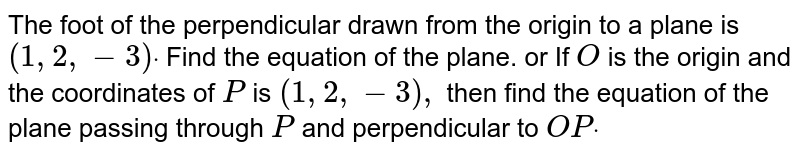 The foot of the   perpendicular drawn from the origin to a plane is `(1,2,-3)dot` Find the equation of the   plane. or If `O` is the origin and the   coordinates of `P` is `(1,2,-3),` then find the equation of   the plane passing through `P` and perpendicular to `O Pdot`