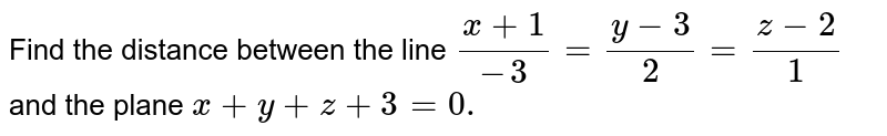 Find the distance between   the line `(x+1)/(-3)=(y-3)/2=(z-2)/1` and the plane `x+y+z+3=0.`