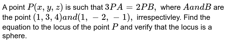 A point `P(x ,y ,z)` is such that `3P A=2P B ,` where `Aa n dB` are the point `(1,3,4)a n d(1,-2,-1),` irrespectivley. Find the equation to the locus of the point   `P` and verify that the locus is a sphere.