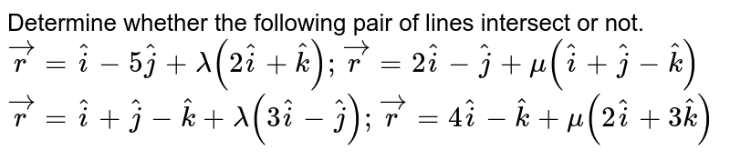 Determine whether the   following pair of lines intersect or not. (1) ` vec r= hat i-5 hat j+lambda(2 hat i+ hat k); vec r=2 hat i- hat j+mu( hat i+ hat j- hat k)`  (2) ` vec r= hat i+ hat j- hat k+lambda(3 hat i- hat j); vec r=4 hat i- hat k+mu(2 hat i+3 hat k)`