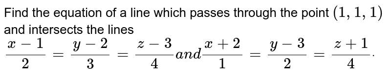 Find the equation of a line   which passes through the point `(1,1,1)` and intersects the lines `(x-1)/2=(y-2)/3=(z-3)/4a n d(x+2)/1=(y-3)/2=(z+1)/4dot`