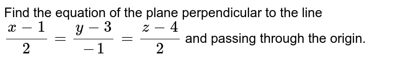 Find the equation of the   plane perpendicular to the line `(x-1)/2=(y-3)/(-1)=(z-4)/2` and passing through the origin.