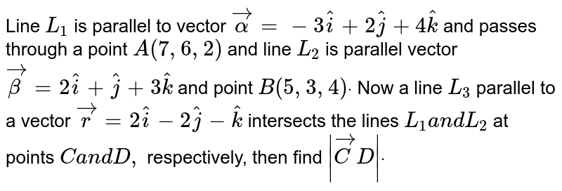 Line `L_1` is parallel to vector ` vecalpha=-3 hat i+2 hat j+4 hat k` and passes through a point `A(7,6,2)` and line `L_2` is parallel vector ` vecbeta=2 hat i+ hat j+3 hat k` and point `B(5,3,4)dot` Now a line `L_3` parallel to a vector ` vec r=2 hat i-2 hat j- hat k` intersects the lines `L_1a n dL_2` at points `Ca n dD ,` respectively, then find `| vec C D|dot`
