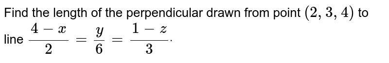 Find the length of the   perpendicular drawn from point `(2,3,4)` to line `(4-x)/2=y/6=(1-z)/3dot`