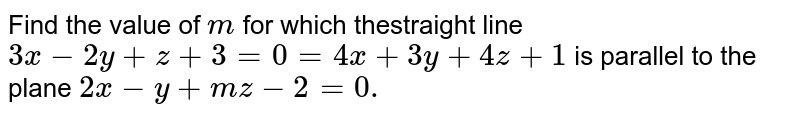 Find the value of `m` for which thestraight line `3x-2y+z+3=0=4x+3y+4z+1` is parallel to the plane `2x-y+m z-2=0.`