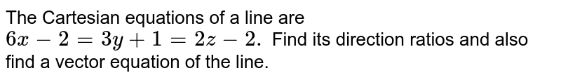 The Cartesian equations of   a line are `6x-2=3y+1=2z-2.` Find its direction ratios   and also find a vector equation of the line.