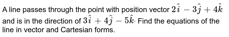 A line passes through the   point with position vector `2 hat i-3 hat j+4 hat k` and is in the direction of `3 hat i+4 hat j-5 hat kdot` Find the equations of the   line in vector and Cartesian forms.