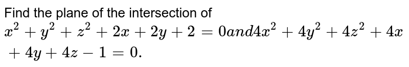 Find the plane of the   intersection of `x^2+y^2+z^2+2x+2y+2=0a n d 4x^2+4y^2+4z^2+4x+4y+4z-1=0.`