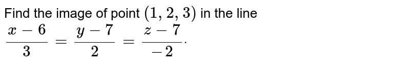 Find the image of point `(1,2,3)` in the line `(x-6)/3=(y-7)/2=(z-7)/(-2)dot`