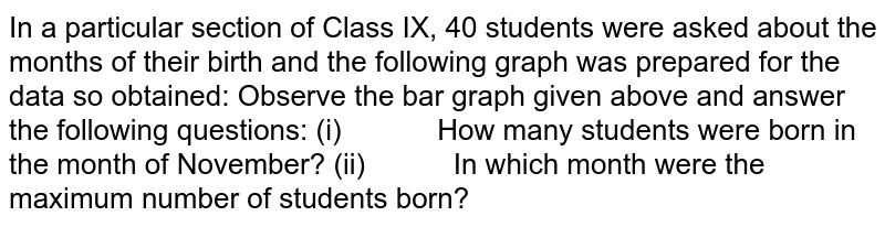 In a particular section of Class IX, 40 students   were asked about the months of their birth and the following graph was   prepared for the data so obtained:  Observe the bar graph given above and answer the   following questions: (i)   How many students were born   in the month of November? (ii)   In which month were the   maximum number of students born?